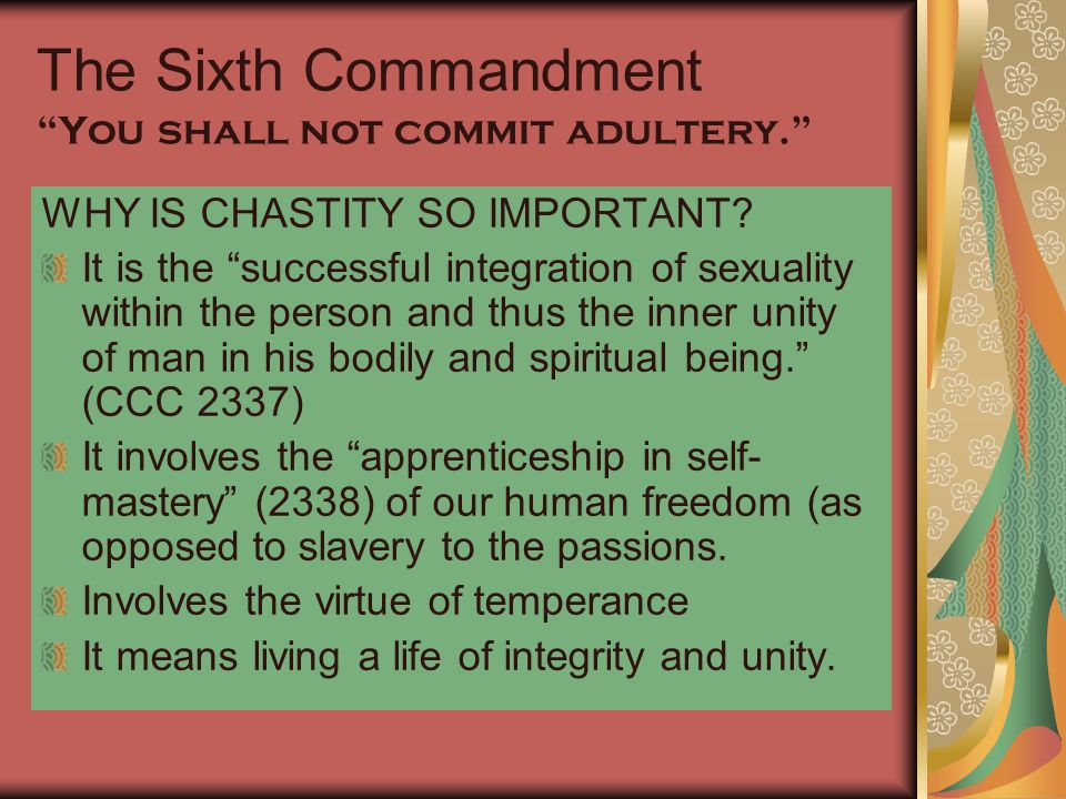 """The Sixth Commandment """"You shall not commit adultery."""" WHY IS CHASTITY SO IMPORTANT? It is the """"successful integration of sexuality within the person"""