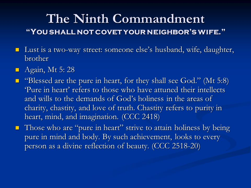 The Ninth Commandment You shall not covet your neighbor's wife. Lust is a two-way street: someone else's husband, wife, daughter, brother Lust is a two-way street: someone else's husband, wife, daughter, brother Again, Mt 5: 28 Again, Mt 5: 28 Blessed are the pure in heart, for they shall see God. (Mt 5:8) 'Pure in heart' refers to those who have attuned their intellects and wills to the demands of God's holiness in the areas of charity, chastity, and love of truth.