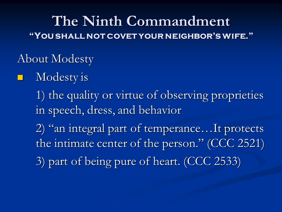 The Ninth Commandment You shall not covet your neighbor's wife. About Modesty Modesty is Modesty is 1) the quality or virtue of observing proprieties in speech, dress, and behavior 2) an integral part of temperance…It protects the intimate center of the person. (CCC 2521) 3) part of being pure of heart.