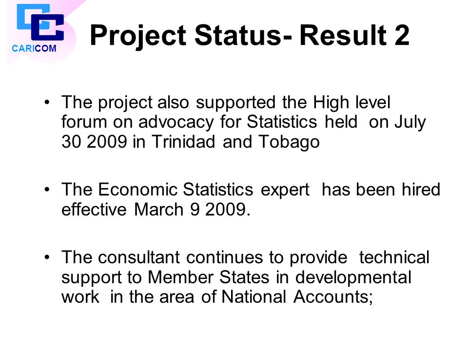 Project Status- Result 2 The project also supported the High level forum on advocacy for Statistics held on July 30 2009 in Trinidad and Tobago The Ec