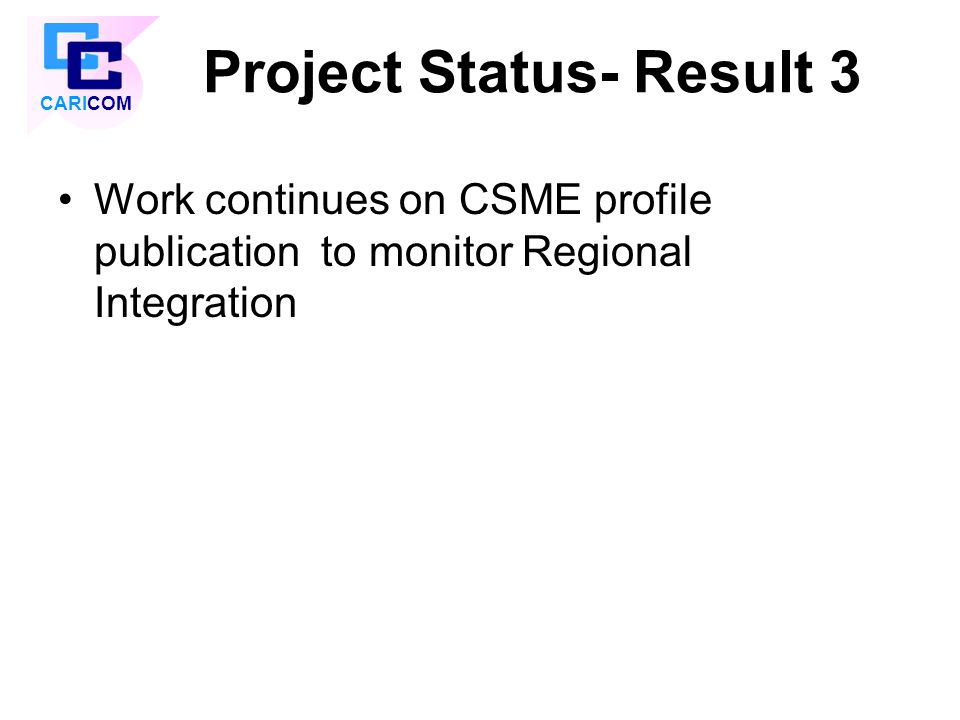 Project Status- Result 3 Work continues on CSME profile publication to monitor Regional Integration CARICOM