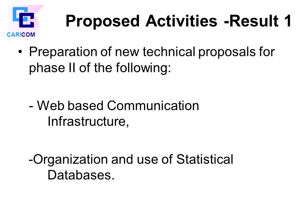 Proposed Activities -Result 1 Preparation of new technical proposals for phase II of the following: - Web based Communication Infrastructure, -Organization and use of Statistical Databases.