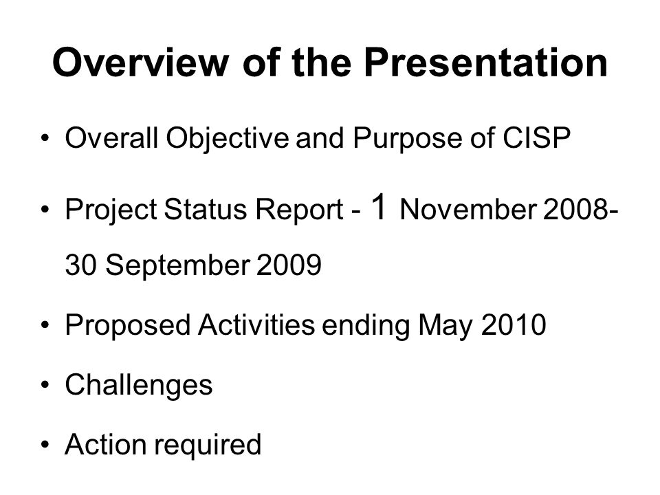Overview of the Presentation Overall Objective and Purpose of CISP Project Status Report - 1 November 2008- 30 September 2009 Proposed Activities endi