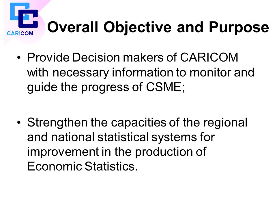 Overall Objective and Purpose Provide Decision makers of CARICOM with necessary information to monitor and guide the progress of CSME; Strengthen the