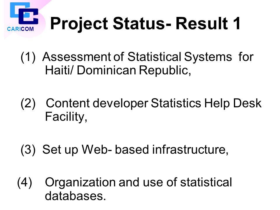 Project Status- Result 1 (1) Assessment of Statistical Systems for Haiti/ Dominican Republic, (2) Content developer Statistics Help Desk Facility, (3)