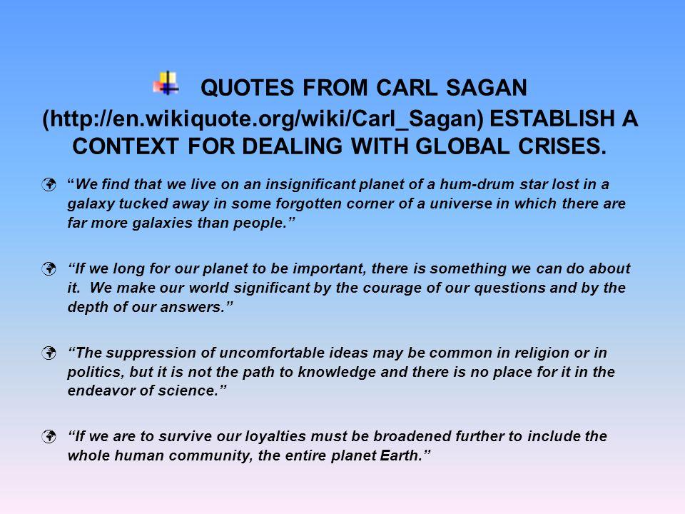 QUOTES FROM CARL SAGAN (http://en.wikiquote.org/wiki/Carl_Sagan) ESTABLISH A CONTEXT FOR DEALING WITH GLOBAL CRISES.