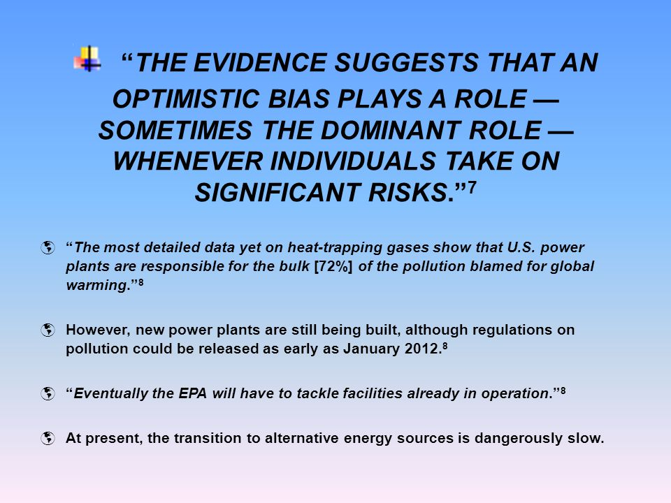 THE EVIDENCE SUGGESTS THAT AN OPTIMISTIC BIAS PLAYS A ROLE — SOMETIMES THE DOMINANT ROLE — WHENEVER INDIVIDUALS TAKE ON SIGNIFICANT RISKS. 7  The most detailed data yet on heat-trapping gases show that U.S.