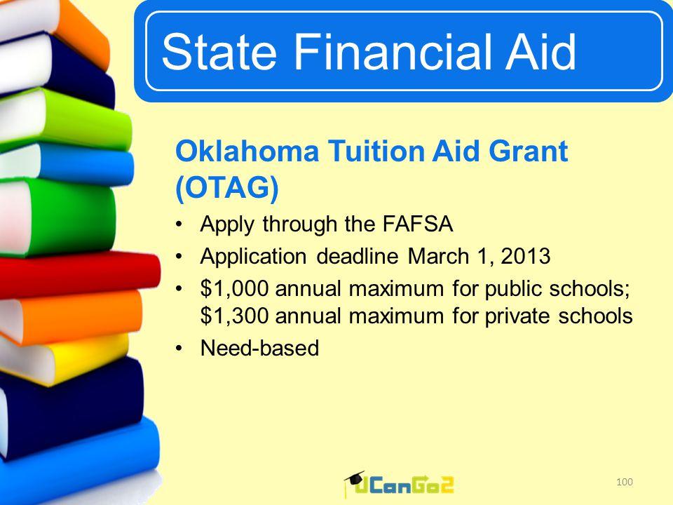 UCanGo2 State Financial Aid 100 Oklahoma Tuition Aid Grant (OTAG) Apply through the FAFSA Application deadline March 1, 2013 $1,000 annual maximum for public schools; $1,300 annual maximum for private schools Need-based