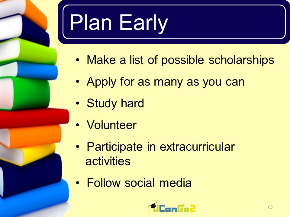 UCanGo2 Plan Early 65 Make a list of possible scholarships Apply for as many as you can Study hard Volunteer Participate in extracurricular activities Follow social media