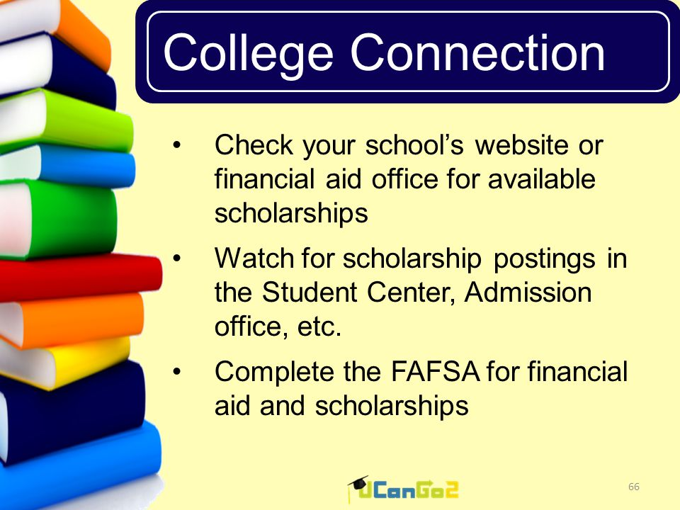 UCanGo2 College Connection 66 Check your school's website or financial aid office for available scholarships Watch for scholarship postings in the Student Center, Admission office, etc.