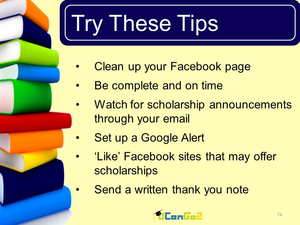 UCanGo2 Try These Tips 74 Clean up your Facebook page Be complete and on time Watch for scholarship announcements through your email Set up a Google Alert 'Like' Facebook sites that may offer scholarships Send a written thank you note