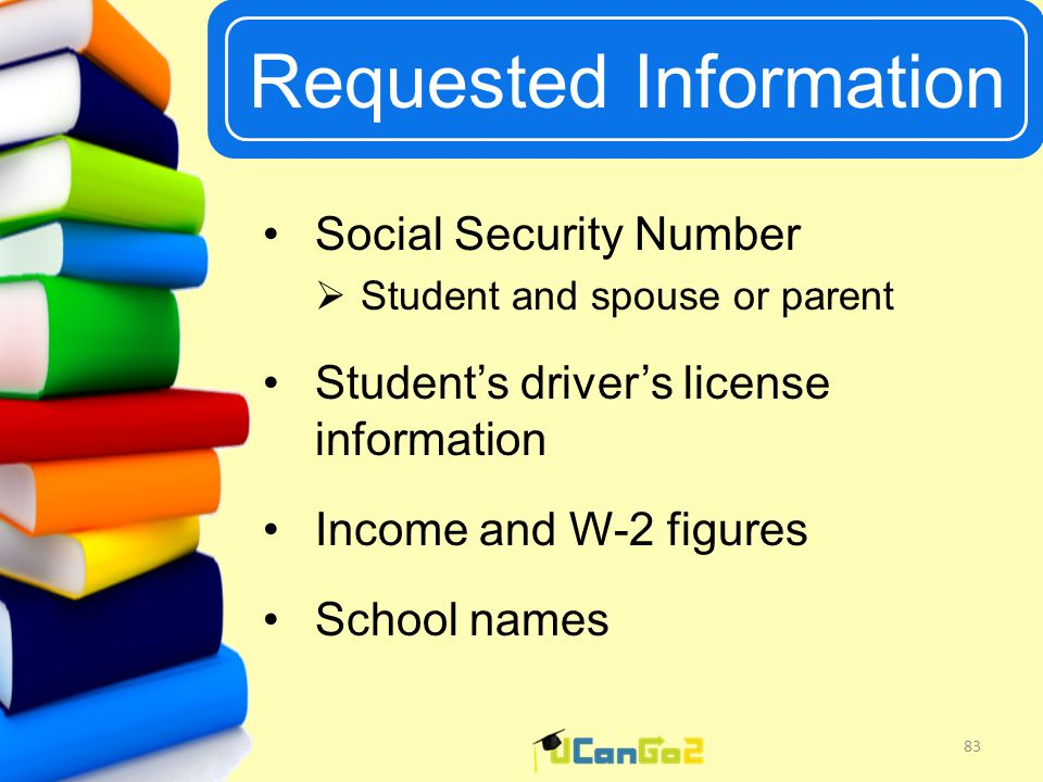 UCanGo2 Requested Information 83 Social Security Number  Student and spouse or parent Student's driver's license information Income and W-2 figures School names