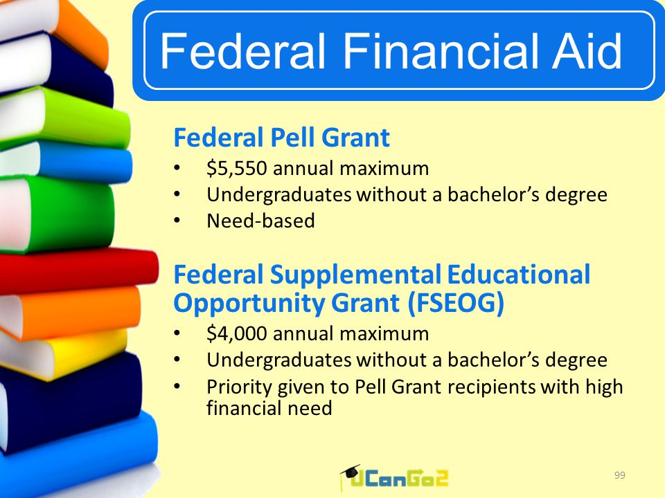 UCanGo2 Federal Financial Aid 99 Federal Pell Grant $5,550 annual maximum Undergraduates without a bachelor's degree Need-based Federal Supplemental Educational Opportunity Grant (FSEOG) $4,000 annual maximum Undergraduates without a bachelor's degree Priority given to Pell Grant recipients with high financial need