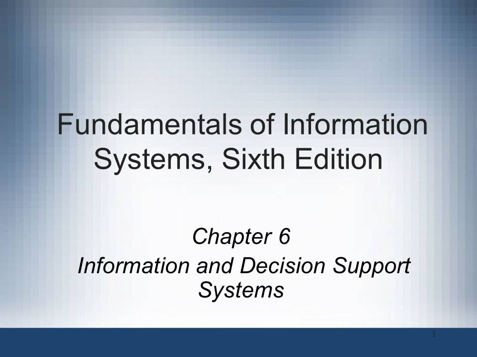 Fundamentals of Information Systems, Sixth Edition Chapter 6 Information and Decision Support Systems 1
