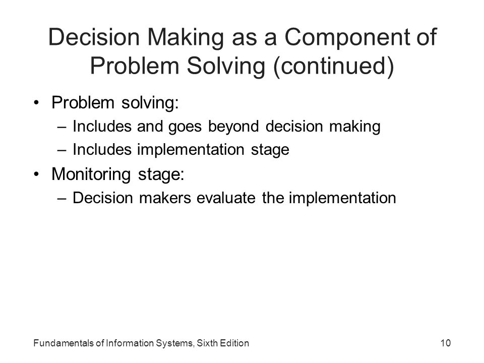Decision Making as a Component of Problem Solving (continued) Problem solving: –Includes and goes beyond decision making –Includes implementation stag