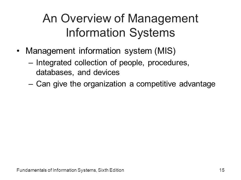 Fundamentals of Information Systems, Sixth Edition15 An Overview of Management Information Systems Management information system (MIS) –Integrated col