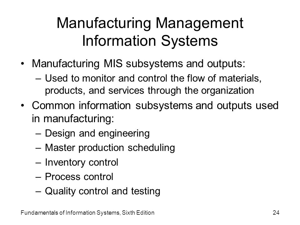 Fundamentals of Information Systems, Sixth Edition24 Manufacturing Management Information Systems Manufacturing MIS subsystems and outputs: –Used to m