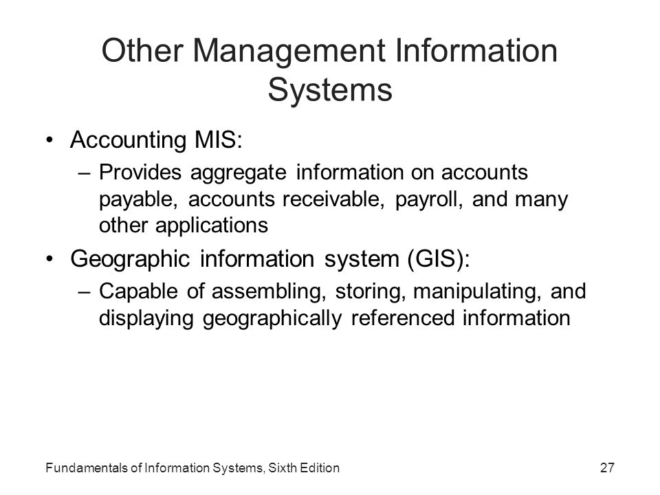 Other Management Information Systems Accounting MIS: –Provides aggregate information on accounts payable, accounts receivable, payroll, and many other