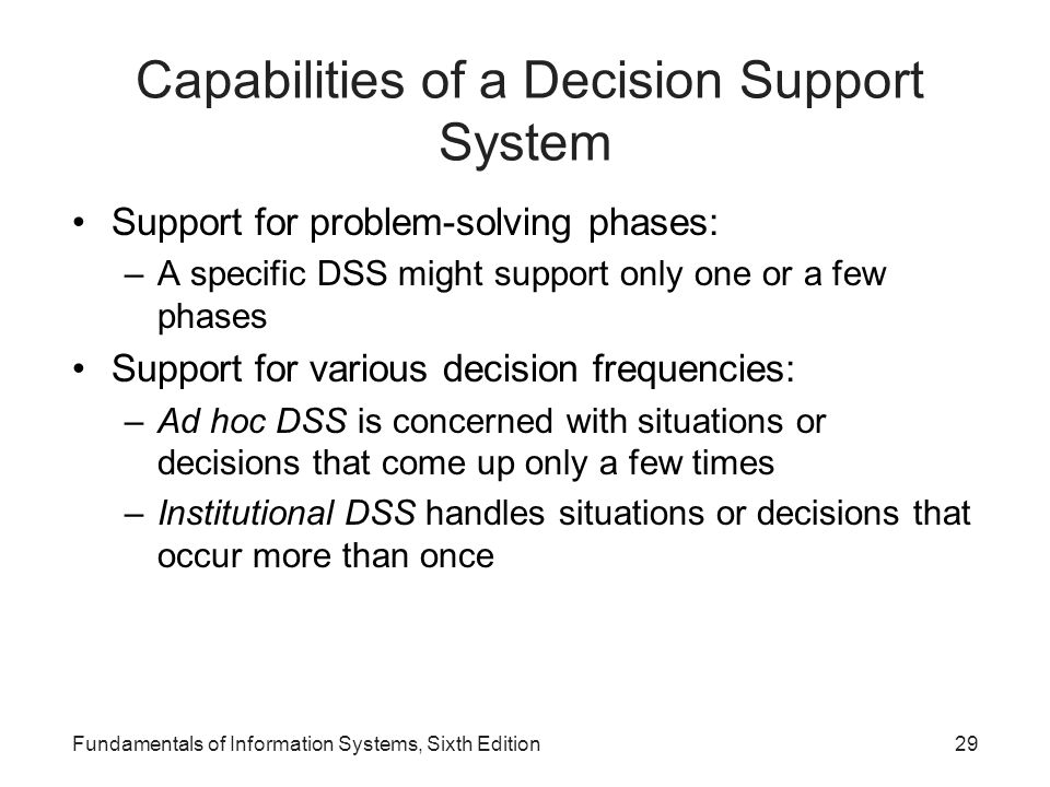 Fundamentals of Information Systems, Sixth Edition29 Capabilities of a Decision Support System Support for problem-solving phases: –A specific DSS mig