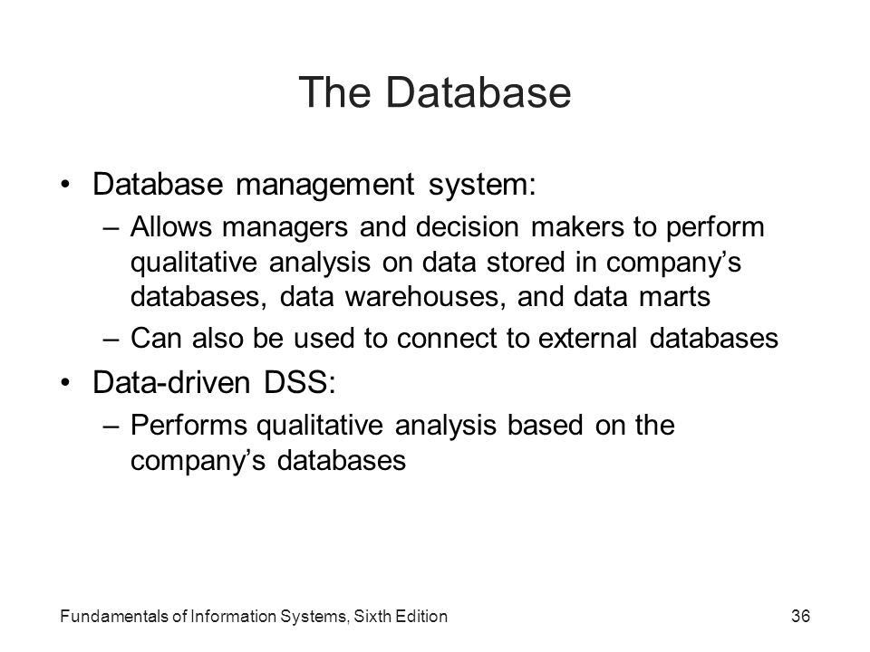 Fundamentals of Information Systems, Sixth Edition36 The Database Database management system: –Allows managers and decision makers to perform qualitat