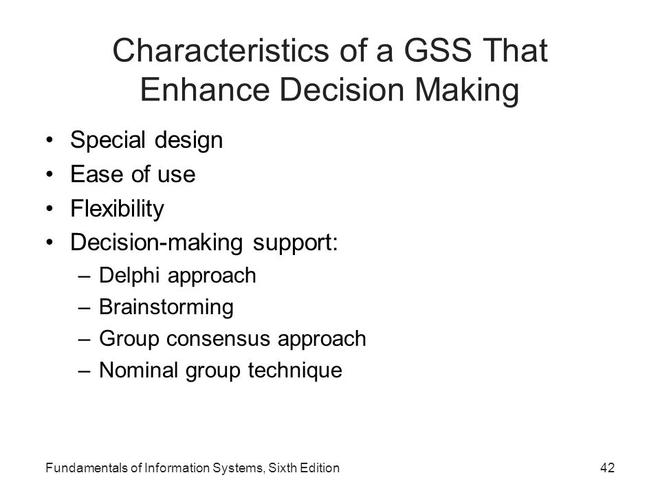 Fundamentals of Information Systems, Sixth Edition42 Characteristics of a GSS That Enhance Decision Making Special design Ease of use Flexibility Deci