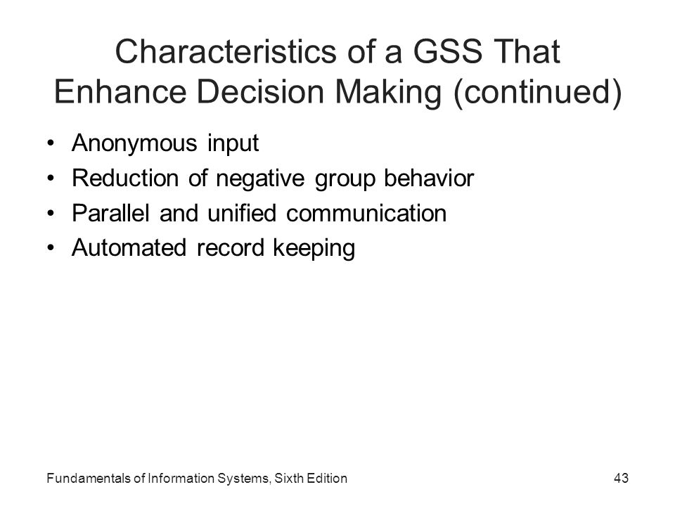Fundamentals of Information Systems, Sixth Edition43 Characteristics of a GSS That Enhance Decision Making (continued) Anonymous input Reduction of ne