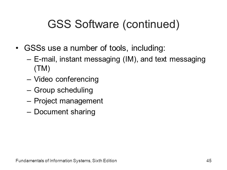 Fundamentals of Information Systems, Sixth Edition45 GSS Software (continued) GSSs use a number of tools, including: –E-mail, instant messaging (IM),