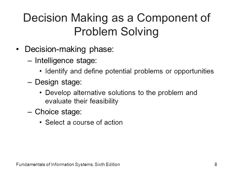 Fundamentals of Information Systems, Sixth Edition8 Decision Making as a Component of Problem Solving Decision-making phase: –Intelligence stage: Iden