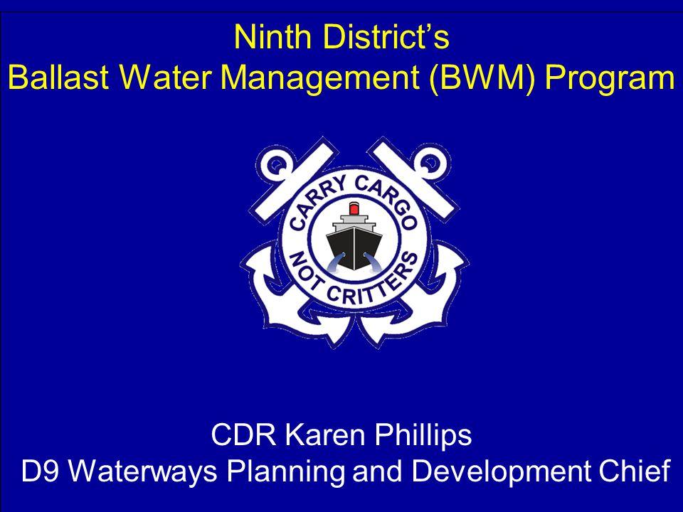 CDR Karen Phillips D9 Waterways Planning and Development Chief Ninth District's Ballast Water Management (BWM) Program CDR Karen Phillips D9 Waterways Planning and Development Chief