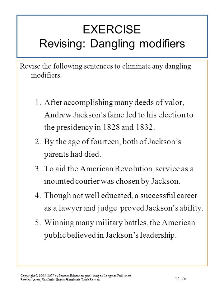 Copyright © 1995–2007 by Pearson Education, publishing as Longman Publishers Fowler/Aaron, The Little, Brown Handbook, Tenth Edition EXERCISE Revising: Dangling modifiers Revise the following sentences to eliminate any dangling modifiers.