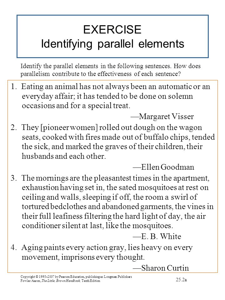 Copyright © 1995–2007 by Pearson Education, publishing as Longman Publishers Fowler/Aaron, The Little, Brown Handbook, Tenth Edition EXERCISE Identifying parallel elements 1.