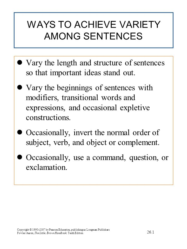 Copyright © 1995–2007 by Pearson Education, publishing as Longman Publishers Fowler/Aaron, The Little, Brown Handbook, Tenth Edition WAYS TO ACHIEVE VARIETY AMONG SENTENCES lVary the length and structure of sentences so that important ideas stand out.
