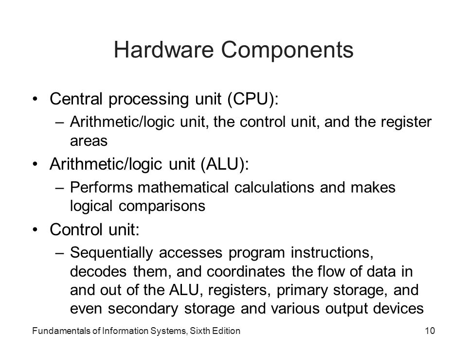 Hardware Components Central processing unit (CPU): –Arithmetic/logic unit, the control unit, and the register areas Arithmetic/logic unit (ALU): –Performs mathematical calculations and makes logical comparisons Control unit: –Sequentially accesses program instructions, decodes them, and coordinates the flow of data in and out of the ALU, registers, primary storage, and even secondary storage and various output devices Fundamentals of Information Systems, Sixth Edition10