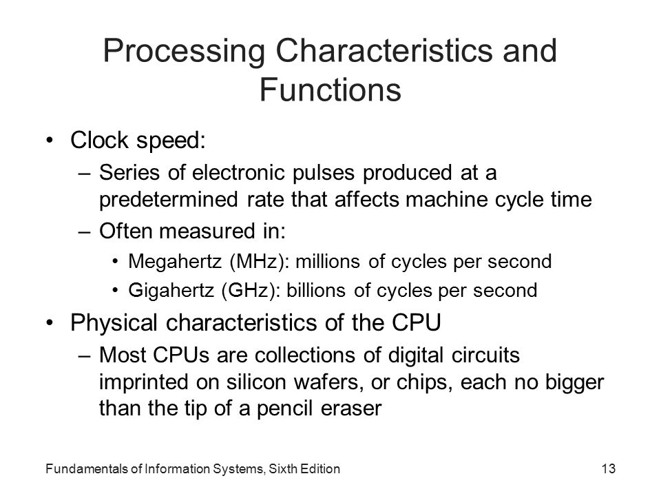 Processing Characteristics and Functions Clock speed: –Series of electronic pulses produced at a predetermined rate that affects machine cycle time –Often measured in: Megahertz (MHz): millions of cycles per second Gigahertz (GHz): billions of cycles per second Physical characteristics of the CPU –Most CPUs are collections of digital circuits imprinted on silicon wafers, or chips, each no bigger than the tip of a pencil eraser Fundamentals of Information Systems, Sixth Edition13