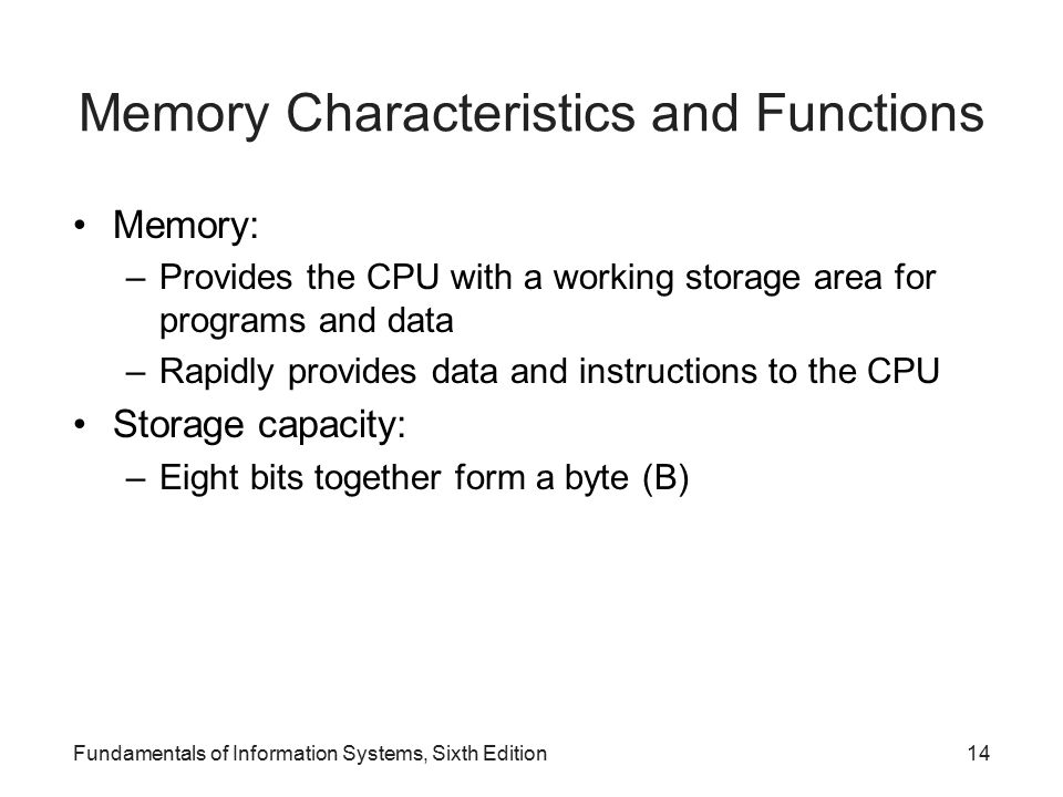 Memory Characteristics and Functions Memory: –Provides the CPU with a working storage area for programs and data –Rapidly provides data and instructions to the CPU Storage capacity: –Eight bits together form a byte (B) Fundamentals of Information Systems, Sixth Edition14
