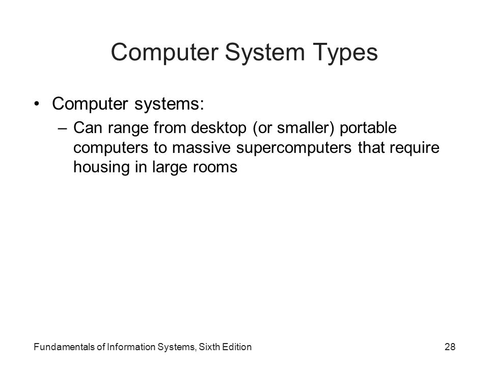 Fundamentals of Information Systems, Sixth Edition28 Computer System Types Computer systems: –Can range from desktop (or smaller) portable computers to massive supercomputers that require housing in large rooms