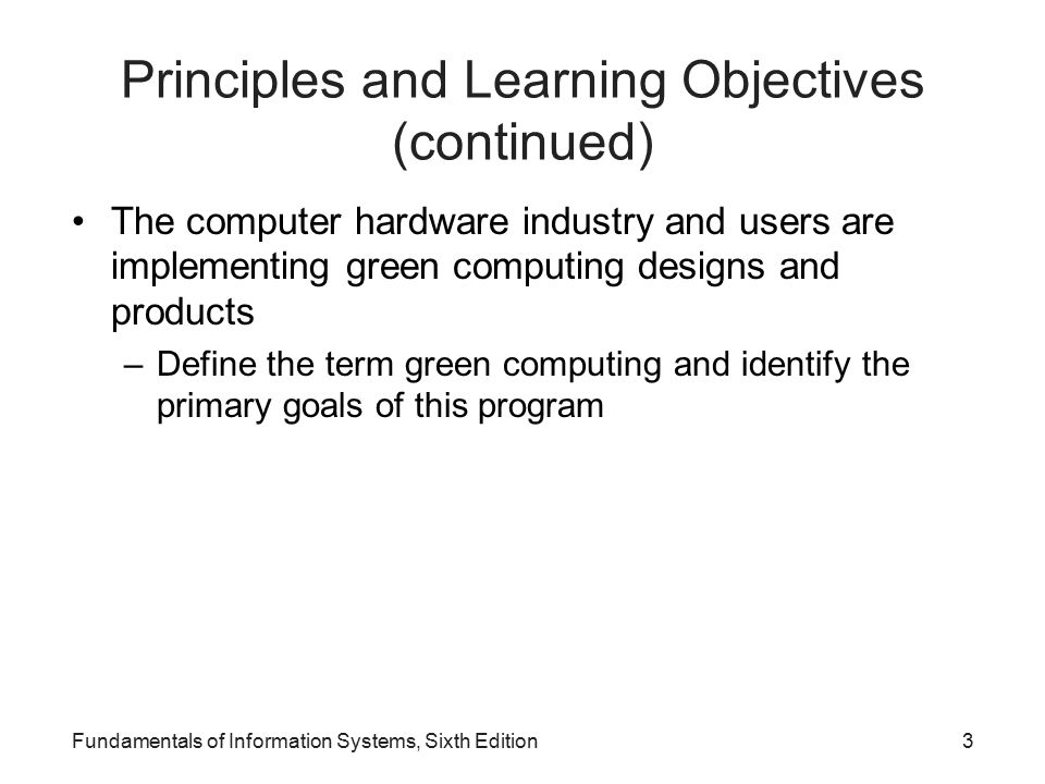 Principles and Learning Objectives (continued) The computer hardware industry and users are implementing green computing designs and products –Define the term green computing and identify the primary goals of this program Fundamentals of Information Systems, Sixth Edition3