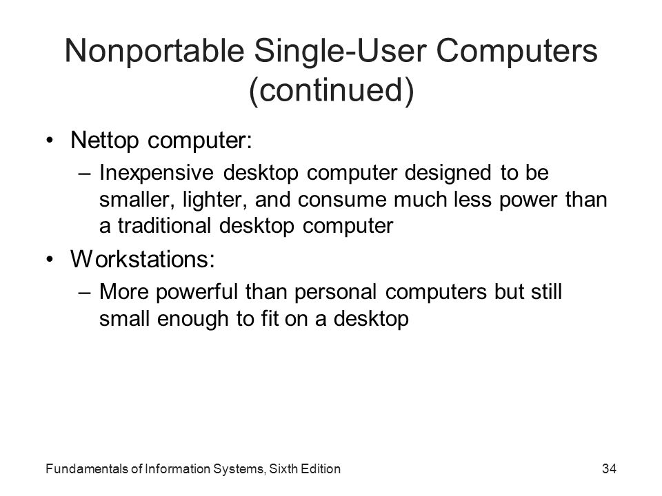 Nonportable Single-User Computers (continued) Nettop computer: –Inexpensive desktop computer designed to be smaller, lighter, and consume much less power than a traditional desktop computer Workstations: –More powerful than personal computers but still small enough to fit on a desktop Fundamentals of Information Systems, Sixth Edition34