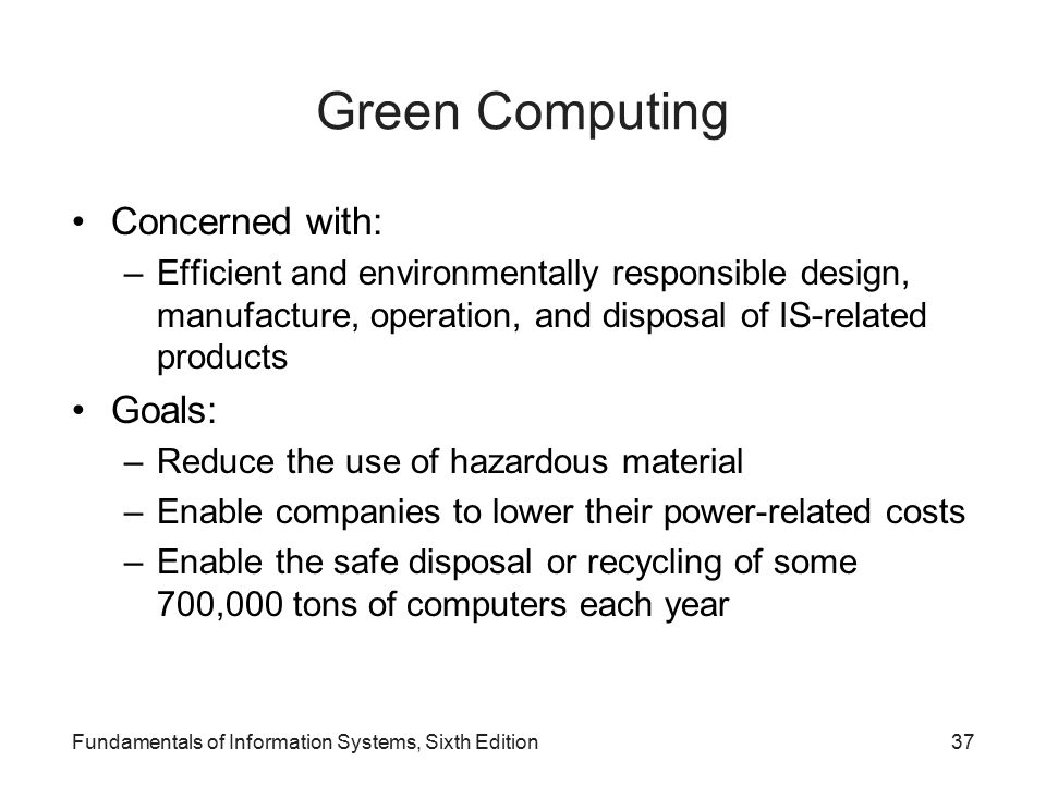 Green Computing Concerned with: –Efficient and environmentally responsible design, manufacture, operation, and disposal of IS-related products Goals: –Reduce the use of hazardous material –Enable companies to lower their power-related costs –Enable the safe disposal or recycling of some 700,000 tons of computers each year Fundamentals of Information Systems, Sixth Edition37