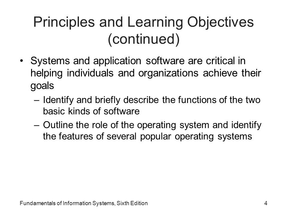 Principles and Learning Objectives (continued) Systems and application software are critical in helping individuals and organizations achieve their goals –Identify and briefly describe the functions of the two basic kinds of software –Outline the role of the operating system and identify the features of several popular operating systems Fundamentals of Information Systems, Sixth Edition4