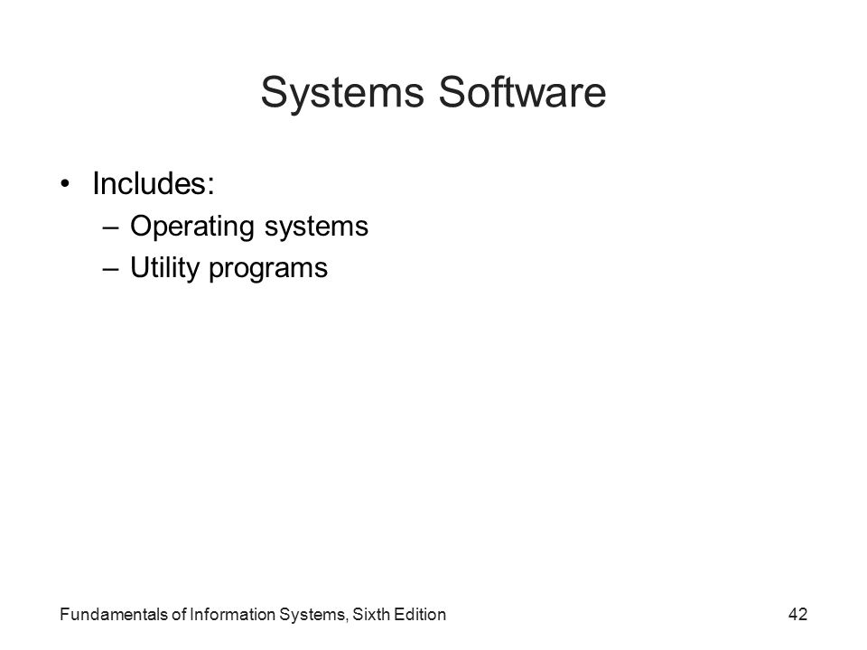 Fundamentals of Information Systems, Sixth Edition42 Systems Software Includes: –Operating systems –Utility programs