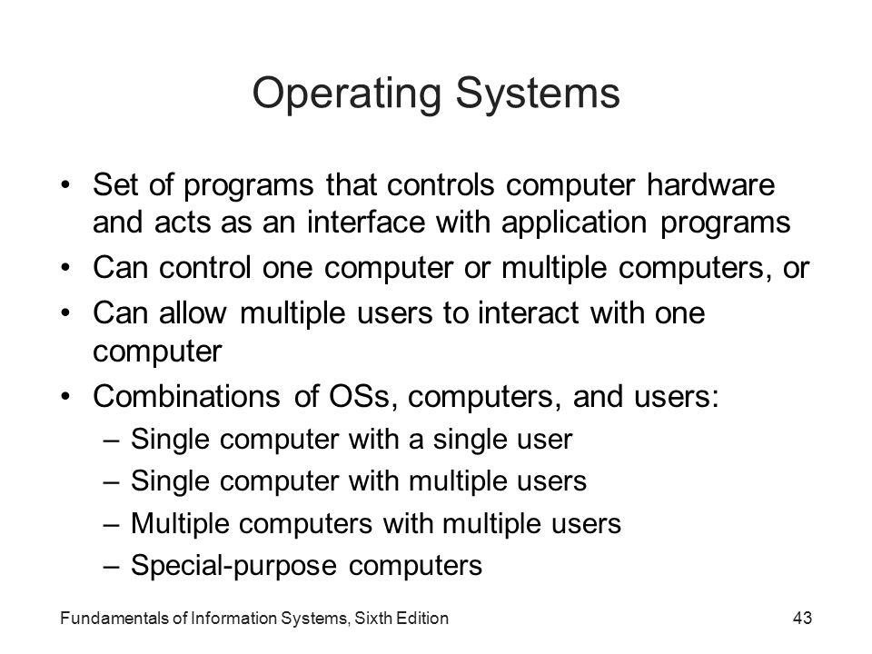 Fundamentals of Information Systems, Sixth Edition43 Operating Systems Set of programs that controls computer hardware and acts as an interface with application programs Can control one computer or multiple computers, or Can allow multiple users to interact with one computer Combinations of OSs, computers, and users: –Single computer with a single user –Single computer with multiple users –Multiple computers with multiple users –Special-purpose computers