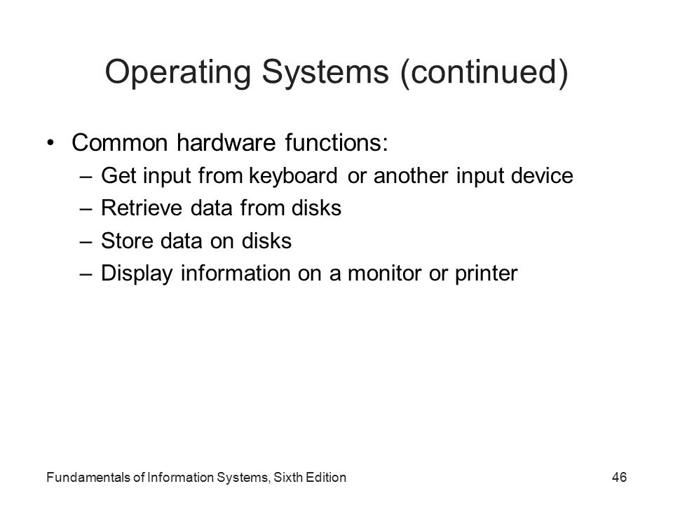 Fundamentals of Information Systems, Sixth Edition46 Operating Systems (continued) Common hardware functions: –Get input from keyboard or another input device –Retrieve data from disks –Store data on disks –Display information on a monitor or printer