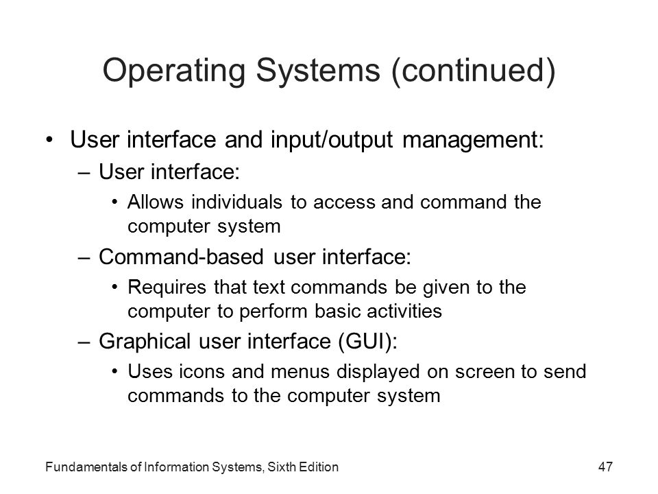 Fundamentals of Information Systems, Sixth Edition47 Operating Systems (continued) User interface and input/output management: –User interface: Allows individuals to access and command the computer system –Command-based user interface: Requires that text commands be given to the computer to perform basic activities –Graphical user interface (GUI): Uses icons and menus displayed on screen to send commands to the computer system