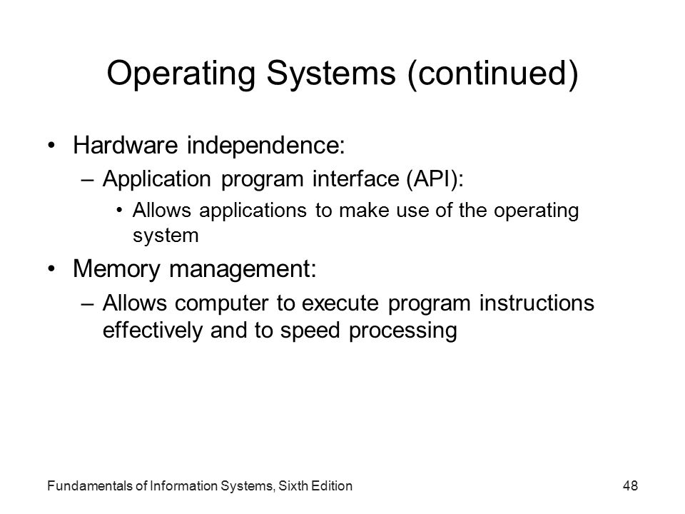 Fundamentals of Information Systems, Sixth Edition48 Operating Systems (continued) Hardware independence: –Application program interface (API): Allows applications to make use of the operating system Memory management: –Allows computer to execute program instructions effectively and to speed processing