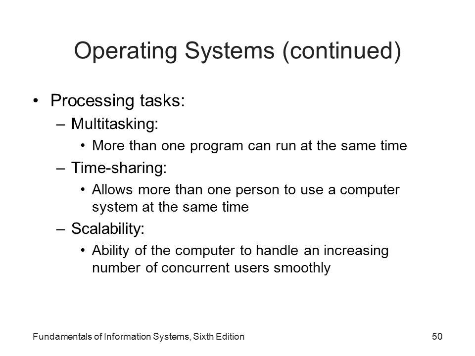 Processing tasks: –Multitasking: More than one program can run at the same time –Time-sharing: Allows more than one person to use a computer system at the same time –Scalability: Ability of the computer to handle an increasing number of concurrent users smoothly Fundamentals of Information Systems, Sixth Edition50 Operating Systems (continued)