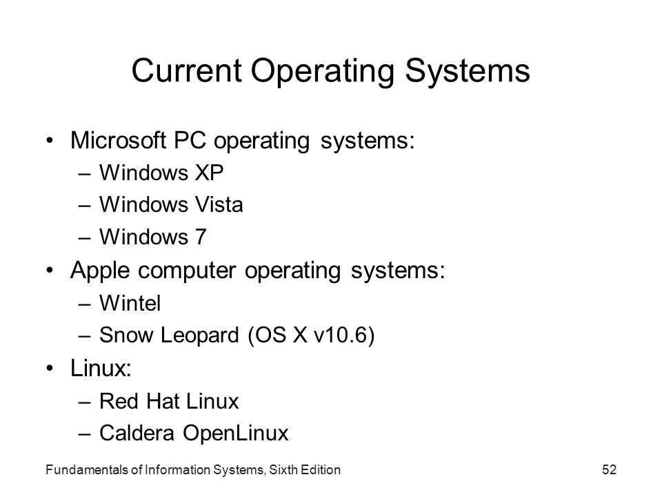 Current Operating Systems Microsoft PC operating systems: –Windows XP –Windows Vista –Windows 7 Apple computer operating systems: –Wintel –Snow Leopard (OS X v10.6) Linux: –Red Hat Linux –Caldera OpenLinux Fundamentals of Information Systems, Sixth Edition52