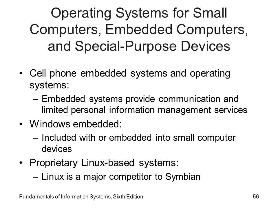 Operating Systems for Small Computers, Embedded Computers, and Special-Purpose Devices Cell phone embedded systems and operating systems: –Embedded systems provide communication and limited personal information management services Windows embedded: –Included with or embedded into small computer devices Proprietary Linux-based systems: –Linux is a major competitor to Symbian Fundamentals of Information Systems, Sixth Edition56