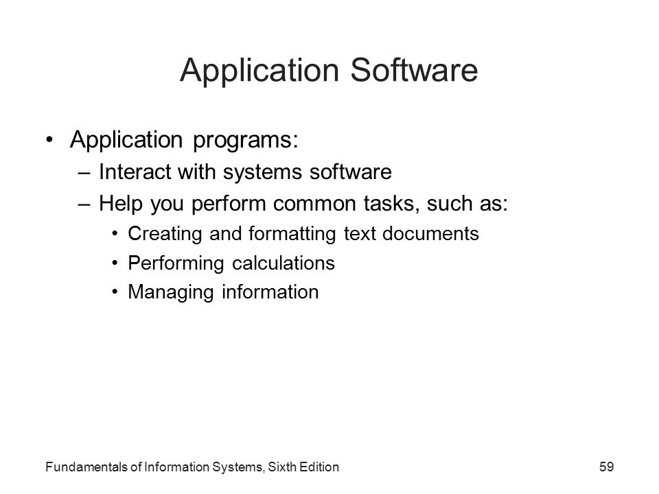 Fundamentals of Information Systems, Sixth Edition59 Application Software Application programs: –Interact with systems software –Help you perform common tasks, such as: Creating and formatting text documents Performing calculations Managing information