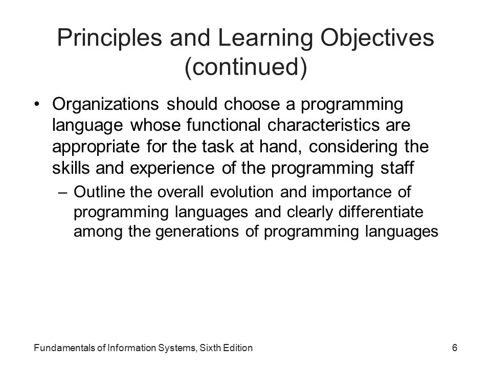 Principles and Learning Objectives (continued) Organizations should choose a programming language whose functional characteristics are appropriate for the task at hand, considering the skills and experience of the programming staff –Outline the overall evolution and importance of programming languages and clearly differentiate among the generations of programming languages Fundamentals of Information Systems, Sixth Edition6